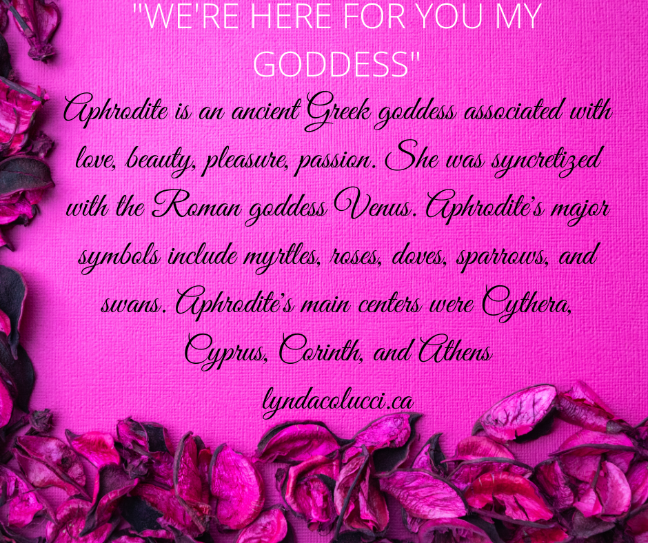"""White and black text over a pink image with dried flower petals. Reads: """"We're Here For You My Goddess"""" Aphrodite is an ancient Greek goddess associated with love, beauty, pleasure, passion. She was syncretized with the Roman goddess Venus. Aphrodite's major symbols include myrtles, roses, doves, sparrows, and swans. Aphrodite's main centers were Cythera, Cyprus, Corinth, and Athens. lyndacolcci.ca"""